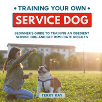Service Dog: Training Your Own Service Dog: Beginner's Guide to Training an Obedient Dog and Get Immediate Results (Book 2) - Terry Kay