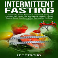 Intermittent Fasting A Scientifically Proven Approach to Intermittent Fasting and Ketogenic Diet. Fasting Plan and Schedule, Benefits, Tips and Success Stories - Start Burning More Calories While You Sleep! - Lee Strong