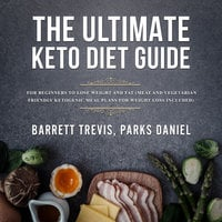 The Ultimate Keto Diet Guide for Beginners to lose Weight and Fat (Meat and Vegetarian Friendly Ketogenic Meal Plans for Weight Loss included) - Barrett Trevis, Parks Daniel