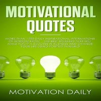 Motivational Quotes: More than 1000 Daily Inspirational Affirmations of Wisdom from the Best Speakers that will make you a Success in Business and change your Life using Positive Thinking - Motivation Daily