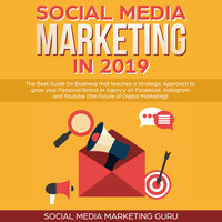 Social Media Marketing in 2019: The Best Guide for Business that teaches a Strategic Approach to grow your Personal Brand or Agency on Facebook, Instagram and Youtube (the Future of Digital Marketing) - Social Media Marketing Guru