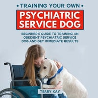 Service Dog: Training Your Own Psychiatric Service Dog: Beginner's Guide to Training an Obedient Psychiatric Service Dog and Get Immediate Results, (Book 1) - Terry Kay