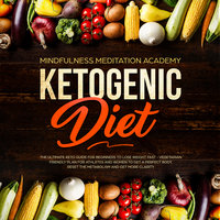 Ketogenic Diet: The Ultimate Keto Guide for Beginners to lose Weight fast – Vegetarian Friendly Plan for Athletes and Women to get a Perfect Body, reset the Metabolism and get more clarity - Mindfulness Meditation Academy