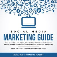 Social Media Marketing Guide that teaches a Strategic, Step by Step Approach to Facebook and Instagram Advertising for the Future of Digital Marketing (from the Basics to more complex Strategies) - Social Media Marketing Academy