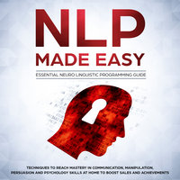 NLP Made Easy - Essential Neuro Linguistic Programming Guide: Techniques to reach Mastery in Communication, Manipulation, Persuasion and Psychology Skills at Home to boost Sales and Achievements - Phil Nolan