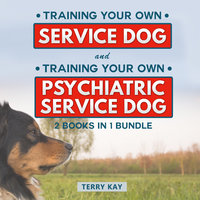 Service Dog: Training Your Own Service Dog And Training Psychiatric Service Dog (2 Books in 1 Bundle) - Terry Kay