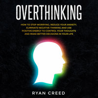 Overthinking: How to Stop Worrying, Reduce Your Anxiety, Eliminate Negative Thinking and Use Positive Energy To Control Your Thoughts and Make Better Decisions in Your Life - Ryan Creed