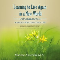 Learning to Live Again in a New World: A Journey from Loss to New Life - Marlene Anderson