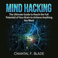 Mind Hacking: The Ultimate Guide to Reach the Full Potential of Your Brain to Achieve Anything You Want - Chantal F. Blade