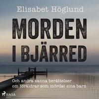 Morden i Bjärred: och andra berättelser om föräldrar som mördat sina barn - Elisabet Höglund