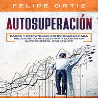 Autosuperación: Pasos y Estrategias Comprobadas para Mejorar Tu Autoestima y Lograr un Autocontrol Constante (Self Improvement Spanish Version) - Felipe Ortiz