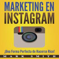 Marketing en Instagram: ¡Una Forma Perfecta de Hacerse Rico! (Libro en Español/Instagram Marketing Book Spanish Version) - Mark Smith