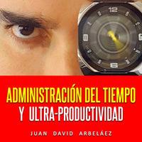 Administración Del Tiempo Y Ultra Productividad (Audiolibro) - Juan David Arbelaez