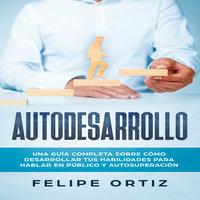 Autodesarrollo: Una Guía Completa Sobre Cómo Desarrollar Tus Habilidades Para Hablar En Público y Autosuperación (Self Development Spanish Version) - Felipe Ortiz