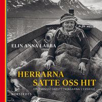 Herrarna satte oss hit : Om tvångsförflyttningarna i Sverige - Elin Anna Labba