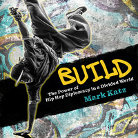 Build: The Power of Hip Hop Diplomacy in a Divided World - Mark Katz