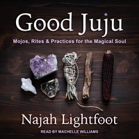 Good Juju: Mojos, Rites and Practices for the Magical Soul - Najah Lightfoot
