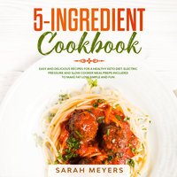 5-Ingredient Cookbook: Easy and Delicious Recipes for A Healthy Keto Diet - Sarah Meyers