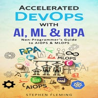 Accelerated DevOps with AI, ML & RPA: Non-Programmer's Guide to AIOPS & MLOPS - Stephen Fleming