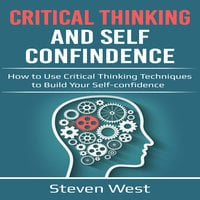 Critical Thinking and Self-Confidence: How to Use Critical Thinking Techniques to Build Your Self-Confidence - Steven West