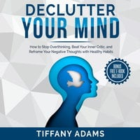 Declutter Your Mind: How to Stop Overthinking, Beat Your Inner Critic, and Reframe Your Negative Thoughts with Healthy Habits - Tiffany Adams