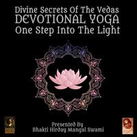 Divine Secrets Of The Vedas: Devotional Yoga, One Step Into The Light - Bhakti Hirday Mangal Swami
