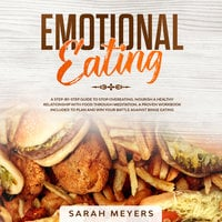 Emotional Eating: A Step-By-Step Guide to Stop Overeating and Nourish a Healthy Relationship with Food Through Meditation - Sarah Meyers