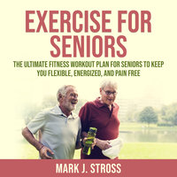 Exercise for Seniors: The Ultimate Fitness Workout Plan for Seniors to Keep You Flexible, Energized, and Pain Free - Mark J. Stross