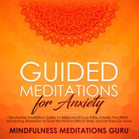 Guided Meditations for Anxiety: Mindfulness Meditations Scripts for Beginners to Cure Panic Attacks, Pain Relief, Self-healing, Relaxation to Quiet the Mind in Difficult Times, and Let Stress Go Away - Mindfulness Meditations Guru