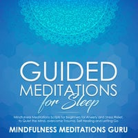 Guided Meditations for Sleep: Mindfulness Meditations Scripts for Beginners for Anxiety and Stress Relief, to Quiet the Mind, overcome Trauma, Self Healing and Letting Go - Mindfulness Meditations Guru