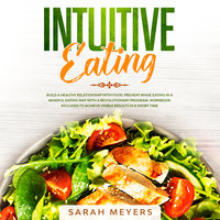 Intuitive Eating: Build a Healthy Relationship with Food and Prevent Binge Eating in a Mindful Eating Way with a Revolutionary Program - Sarah Meyers