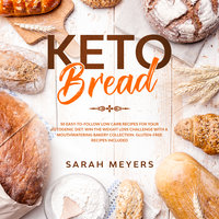 Keto Bread: 50 Easy-to-Follow Low Carb Recipes for Your Ketogenic Diet - Sarah Meyers