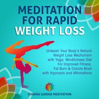 Meditation For Rapid Weight Loss: Unleash Your Body's Natural Weight Loss Mechanism with Yoga, Mindfulness Diet For Improved Fitness, Fat Burn & Calorie Blast with Hypnosis and Affirmations - Chakra Guided Meditation