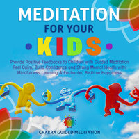 Meditation for Your Kids: Provide Positive Feedbacks to Children with Guided Meditation Feel Calm, Build Confidence and Strong Mental Health with Mindfulness Learning & Enchanted Bedtime Happiness - Chakra Guided Meditation