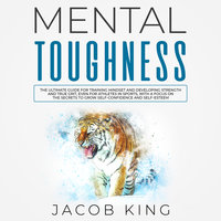 Mental Toughness: The Ultimate Guide for Training Mindset and Developing Strength and True Grit - Jacob King