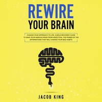 Rewire Your Brain: Change Your Approach to Life - Jacob King