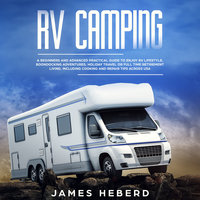RV Camping: A Beginner's and Advanced Practical Guide to Enjoy RV Lifestyle - James Heberd