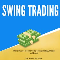 Swing Trading: Make Passive Income Using Swing Trading, Stocks and Bonds - Michael Samba