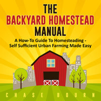 The Backyard Homestead Manual: A How-To Guide to Homesteading - Chase Bourn