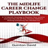 The Midlife Career Change Playbook: A 12-Month Strategy to Replace Your Income and Live the Life of Your Dreams Without Risking Everything You Worked For - Quinton David