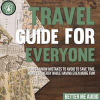 Travel Guide for Everyone: 10 Must-Know Mistakes to Avoid to Save Time, Money & Energy While Having Even More Fun! - Better Me Audio