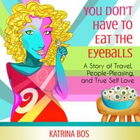 You Don't Have to Eat the Eyeballs: A Story of Travel, People-Pleasing, & True Self-Love - Katrina Bos
