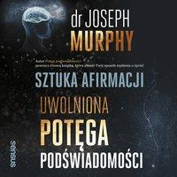 Sztuka afirmacji. Uwolniona potęga podświadomości - Dr. Joseph Murphy