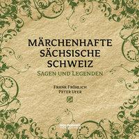Märchenhafte Sächsische Schweiz - Frank Fröhlich, Alfred Meiche, Edwin Bormann, Peter Ufer