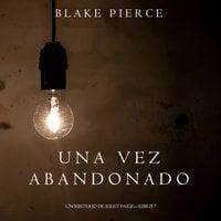 Una Vez Abandonado (Un Misterio de Riley Paige—Libro 7) - Blake Pierce