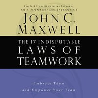 The 17 Indisputable Laws of Teamwork: Embrace Them and Empower Your Team - John C. Maxwell