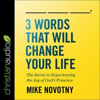 3 Words That Will Change Your Life: The Secret To Experiencing The Joy of God's Presence - Mike Novotny