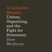 A Collective Bargain: Unions, Organizing, and the Fight for Democracy - Jane McAlevey