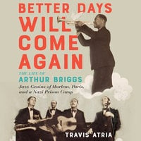 Better Days Will Come Again: The Life of Arthur Briggs, Jazz Genius of Harlem, Paris, and a Nazi Prison Camp - Travis Atria