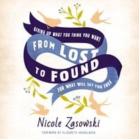 From Lost to Found: Giving Up What You Think You Want for What Will Set You Free - Nicole Zasowski